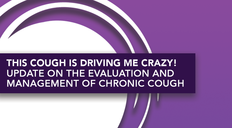 This Cough is Driving Me Crazy! Update on the Evaluation and Management of Chronic Cough