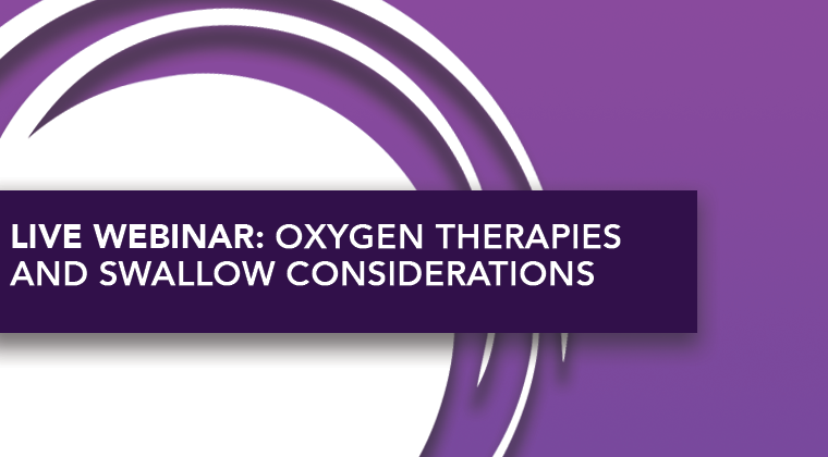 LIVE WEBINAR: Oxygen Therapies and Swallow Considerations