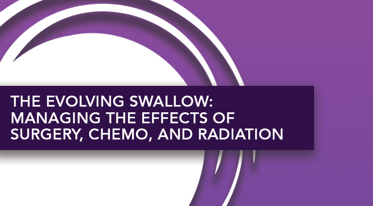 The Evolving Swallow: Managing the Effects of Surgery, Chemo, and Radiation