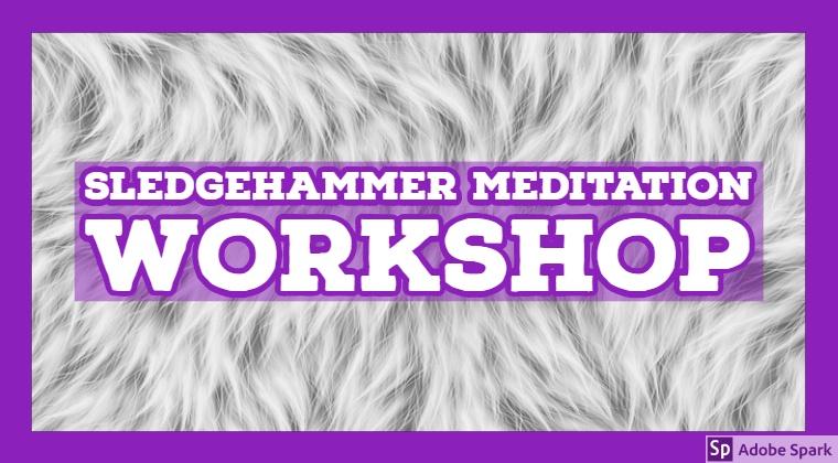 The Sledgehammer Meditation Workshop