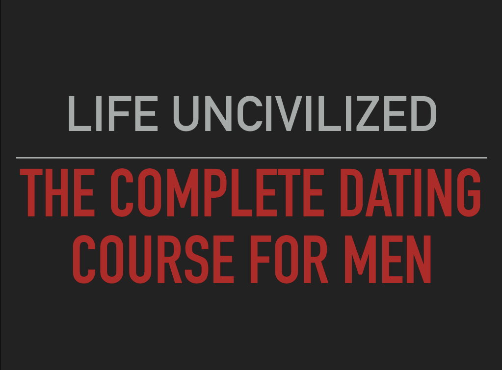 LIFE UNCIVILIZED - The Complete Dating Course For Men