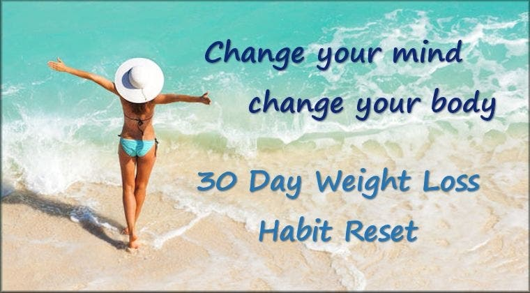 Change you mind change your body: 30 Day Weight Loss Habit Reset