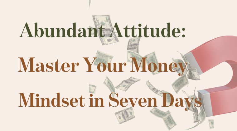 Abundant Attitude: Master Your Money Mindset In Seven Days