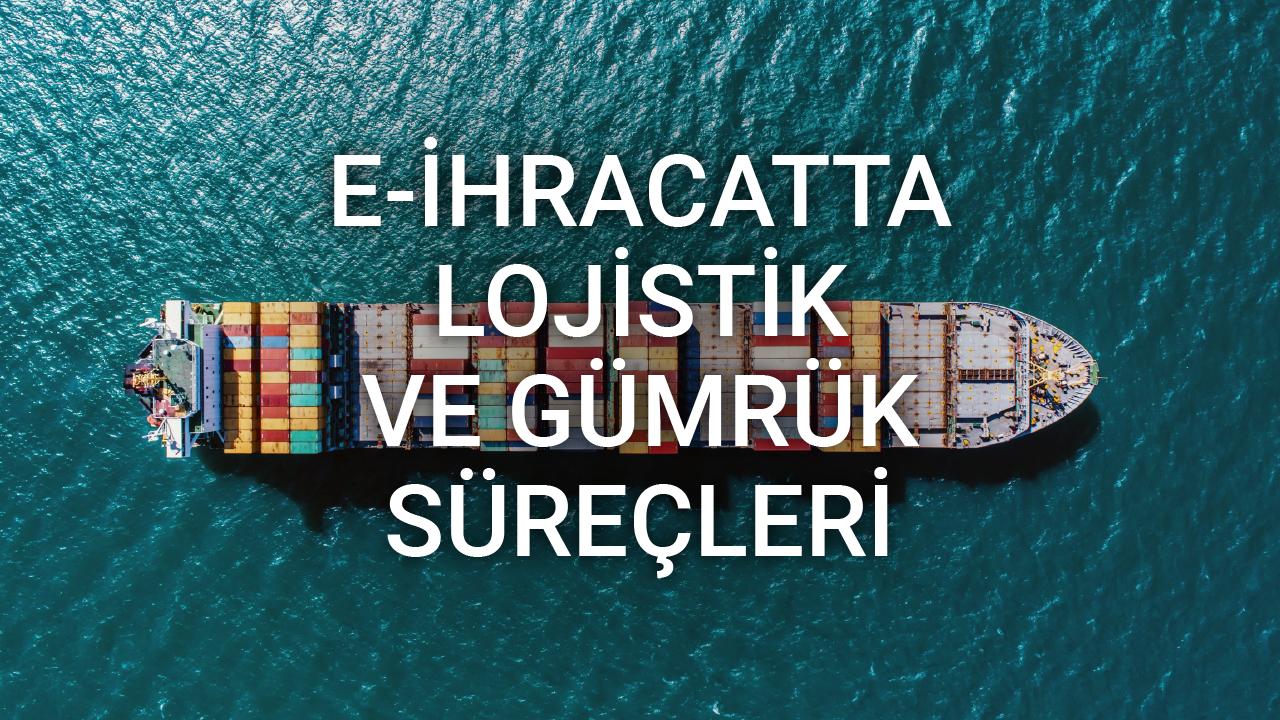 E-ihracatta Lojistik ve Gümrük Süreçleri - Volkan Doğru