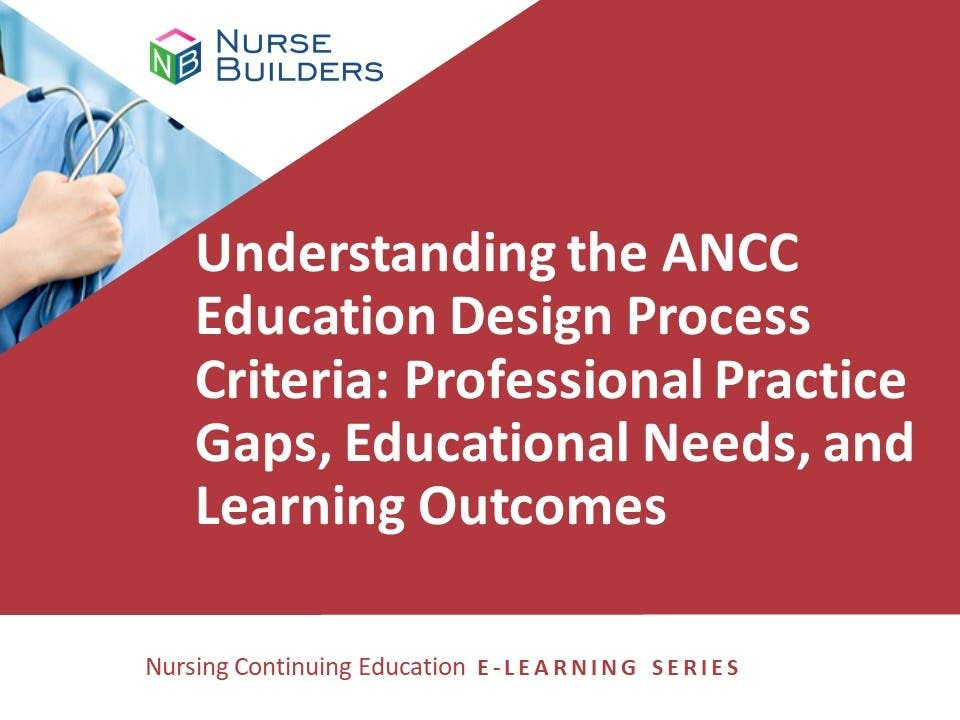 Understanding the ANCC Education Design Process Criteria: Professional Practice Gaps, Educational Needs, and Learning Outcomes