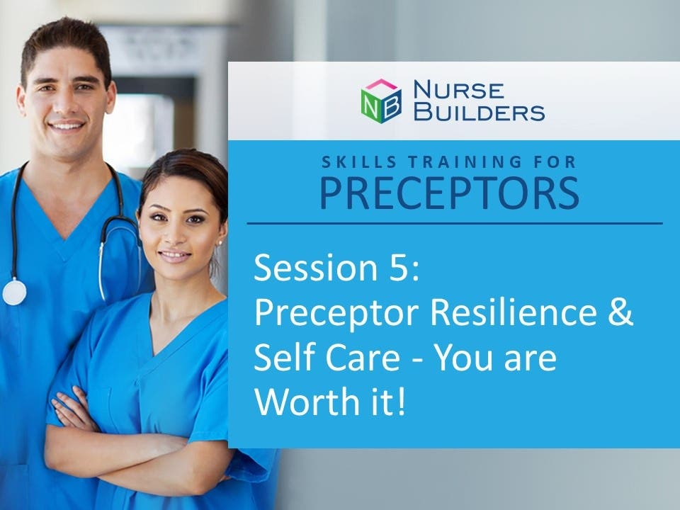 Skills Training for Preceptors Session 5:   Preceptor Resilience & Self Care - You are Worth it!