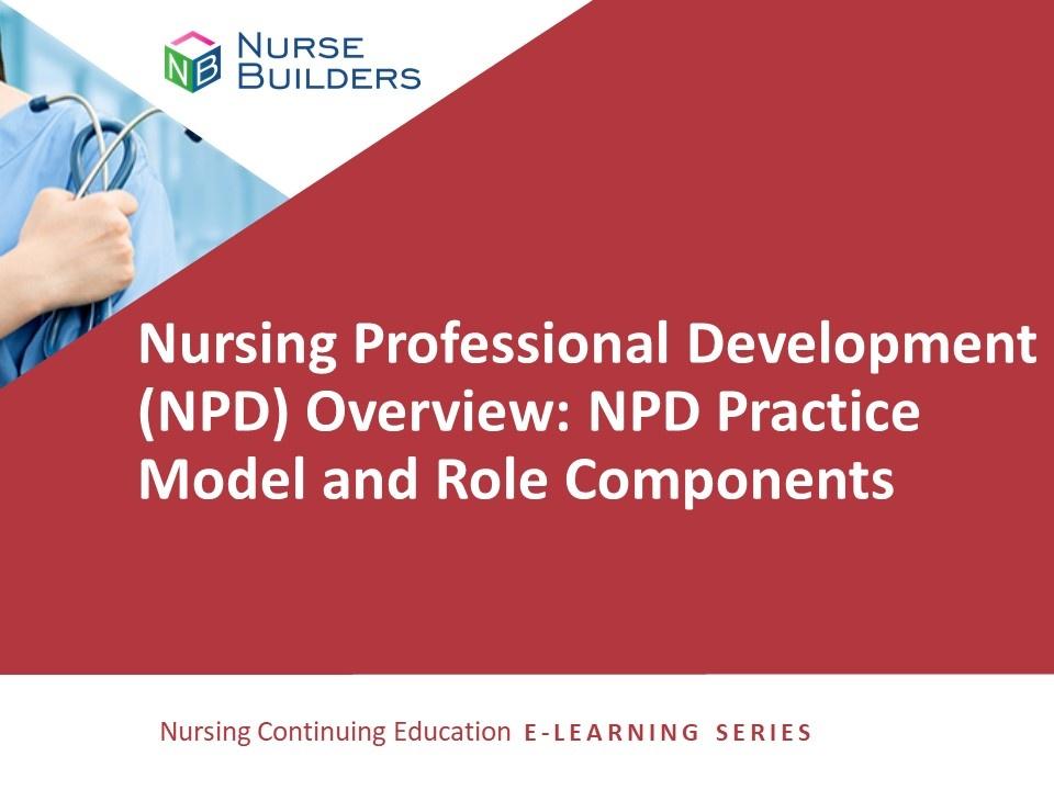 Nursing Professional Development (NPD) Overview: NPD Practice Model and Role Components