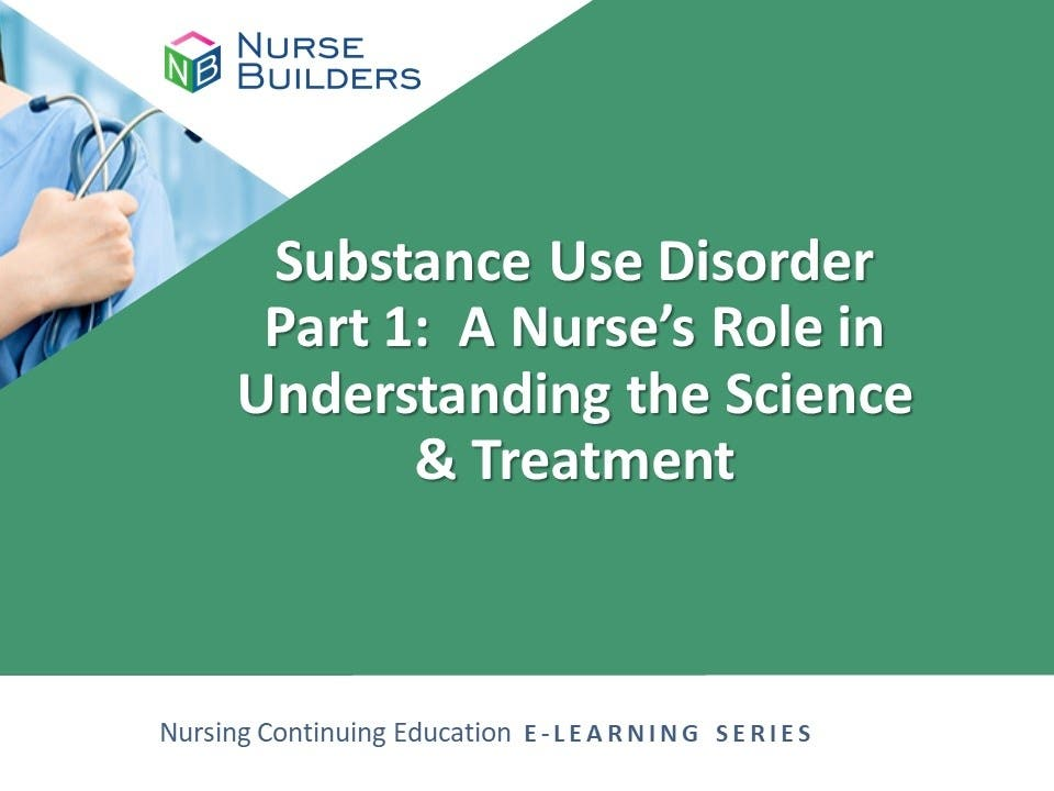 Substance Use Disorder Part 1:  A Nurse's Role in Understanding the Science & Treatment