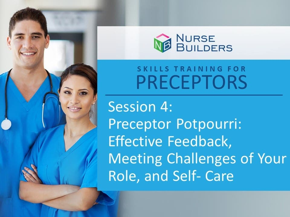 Skills Training for Preceptors Session 4: Preceptor Potpourri – Effective Feedback, Meeting the Challenges of Your Role, and Self-Care