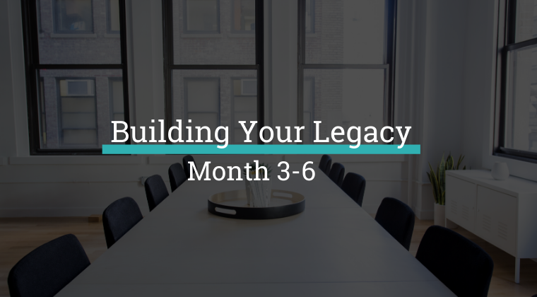 Building Your Legacy - Months 3-6