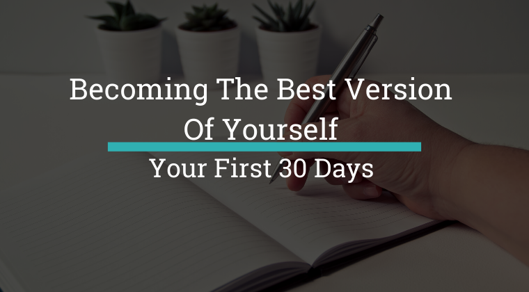 Become The Best Version Of Yourself - Your First 30 Days