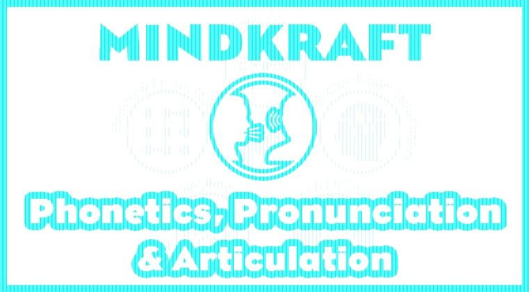 MINDKRAFT - Phonetics, Articulation and Pronunciation
