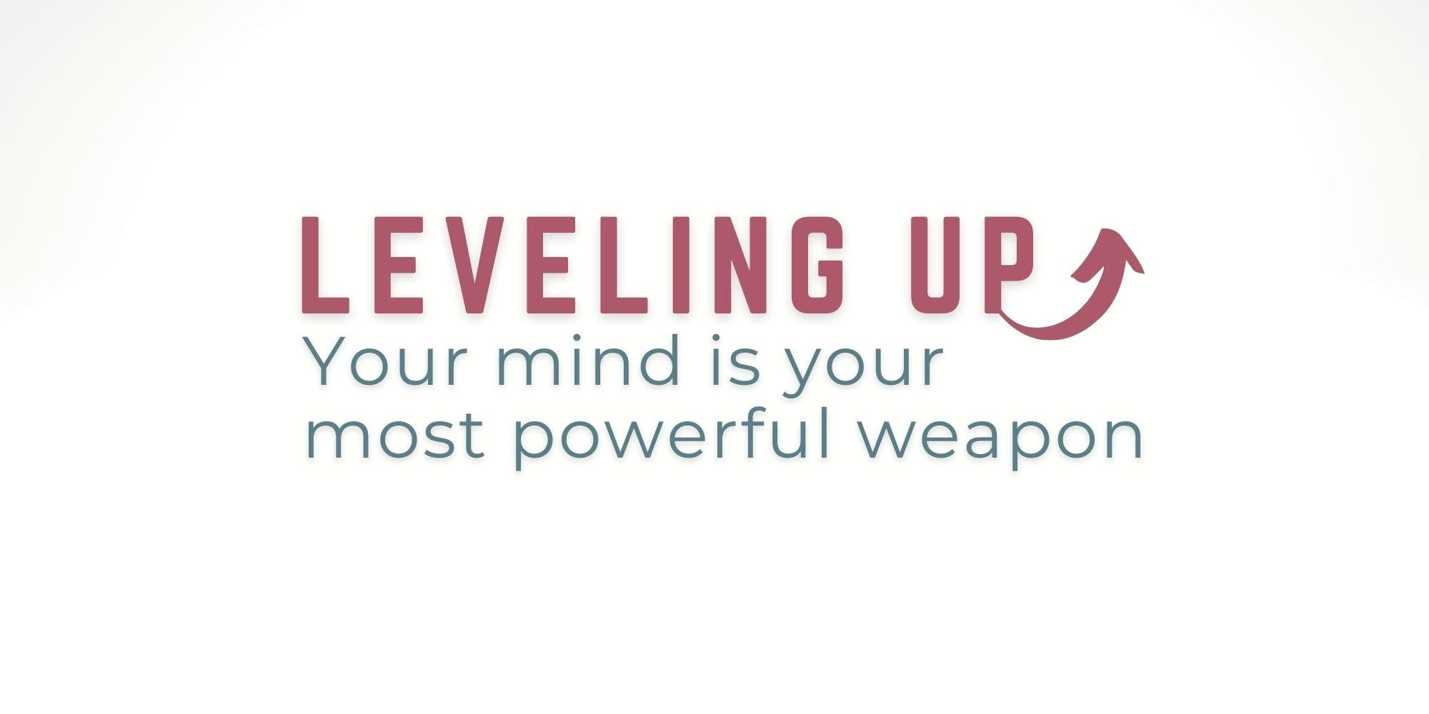 Leveling Up - Your Mind is Your Most Powerful Weapon