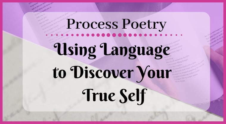 Process Poetry: Using Language to Discover Your True Self
