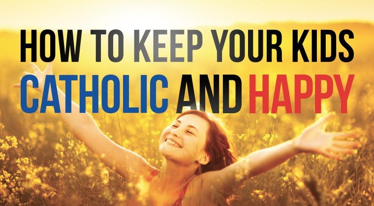 How To Keep Your Kids Catholic And Happy