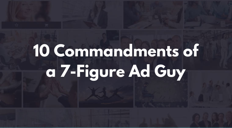 10 Commandments of a 7-Figure Ad Guy