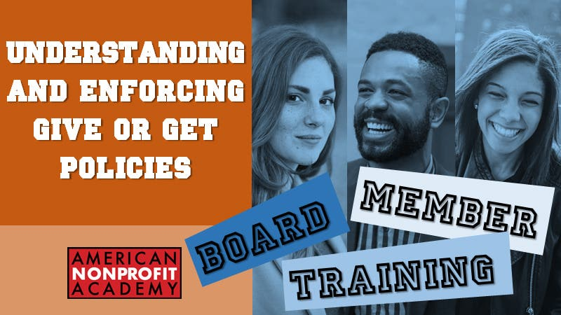 BOARD MEMBER TRAINING Understanding and Enforcing Give or Get Policies