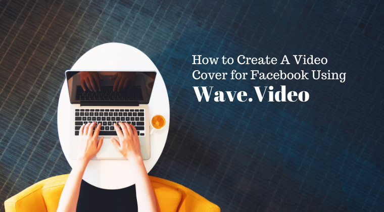 How to Create a Video Cover for Facebook using Wave.Video (Members Only)