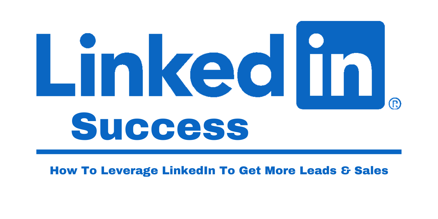 LinkedIn Success - How To Leverage LinkedIn To Get More Sales