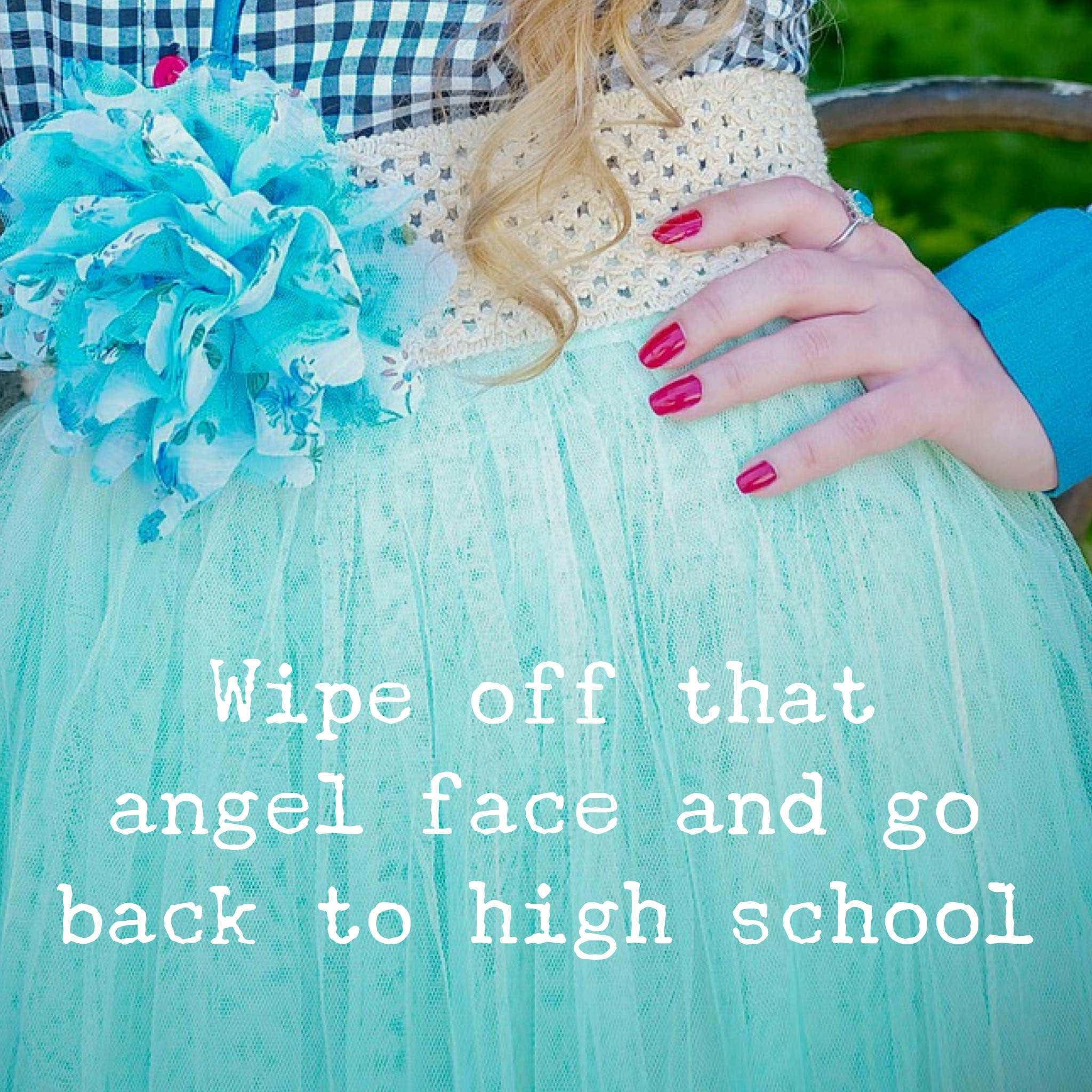 Wipe off that angel face and go back to high school
