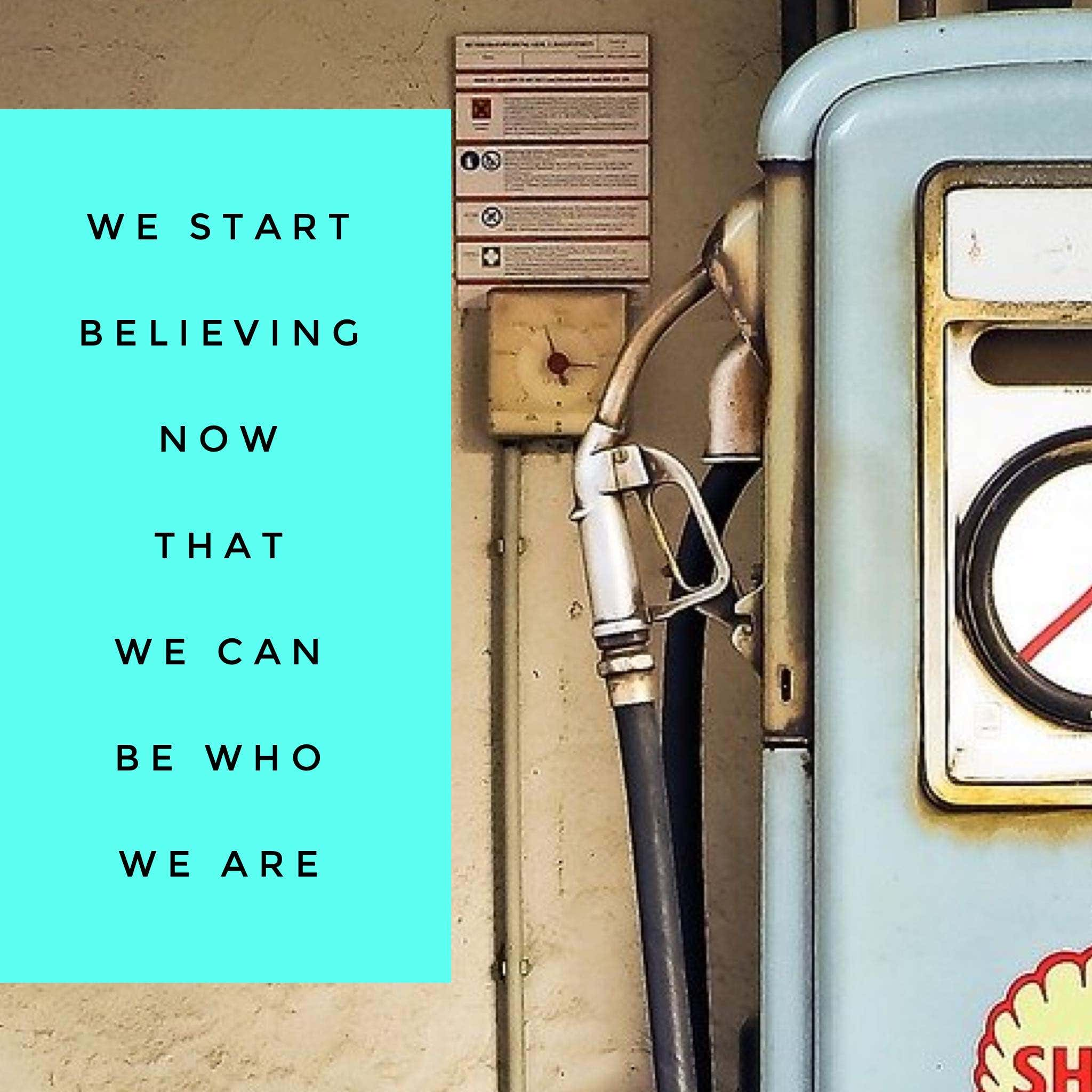We start believing now that we can be who we are