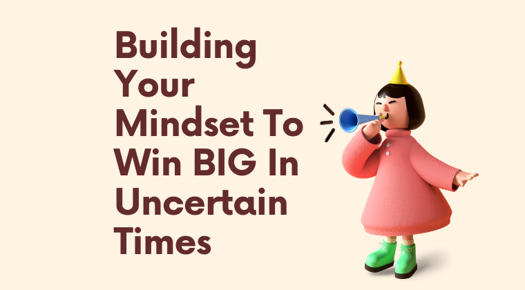 Building Your Mindset To Win BIG In Uncertain Times (Coming Soon)