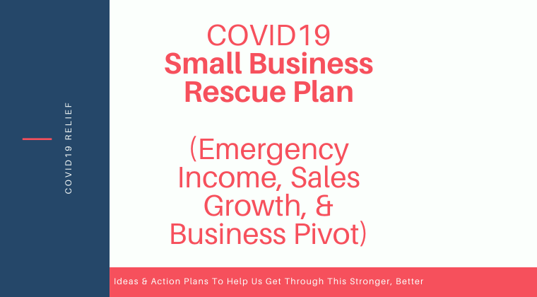 COVID19 Small Business Rescue Plan (Emergency Income, Sales Growth, & Business Pivot) For Small Businesses, Entrepreneurs & Solopreneurs.