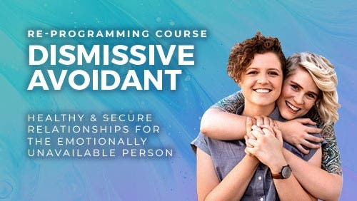 Course: Healthy and Secure Relationships with/for the Emotionally Unavailable Person (Dismissive Avoidant Re-programming Course) thumbnail