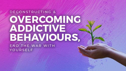 Course: Deconstructing and Overcoming Addictive Behaviours: End the War with Yourself thumbnail