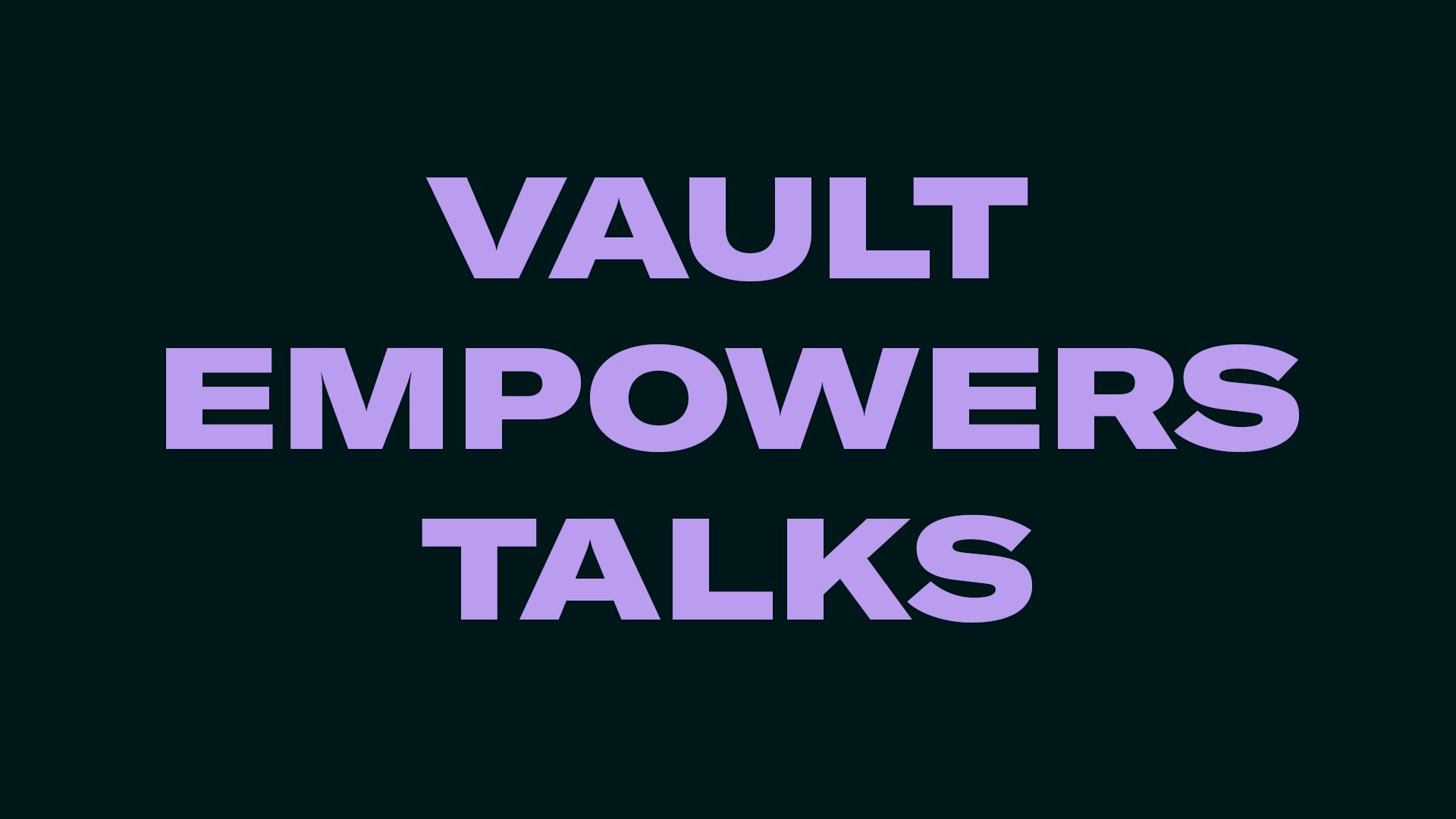 VAULT EMPOWERS TALKS