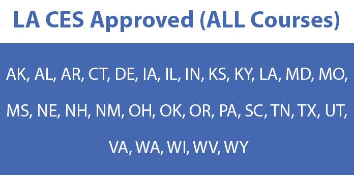 LA CES Approved (AK, AL, AR, CT, DE, IA, IL, IN, KS, KY, LA, MD, MO, MS, NE, NH, NM, OH, OK, OR, PA, SC, TN, TX, UT, VA, WA, WI, WV, WY accepted)